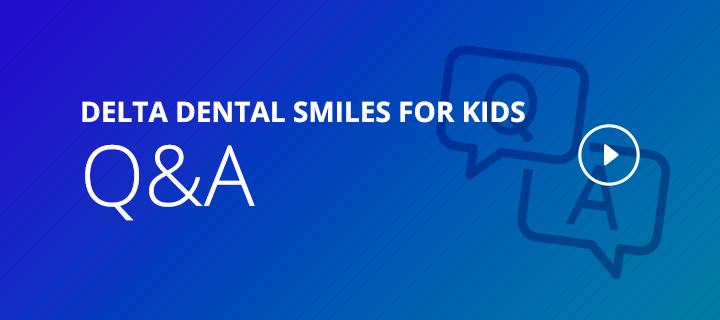 Delta Dental Smiles for Kids Q&A